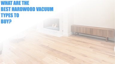 Here Are The Best Hardwood Flooring Vaccuums Types You Need